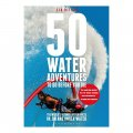 50 Water Adventures To Do Before You Die: The Worlds Ultimate Experiences In On And Under Water / Lia Ditton