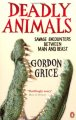 Deadly Animals: Savage Encounters Between Man And Beast / Gordon Grice