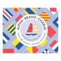 Alpha Bravo Charlie: The Complete Book Of Nautical Codes / Sara Gillingham
